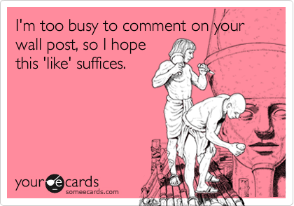 I'm too busy to comment on your wall post, so I hope this 'like' suffices.