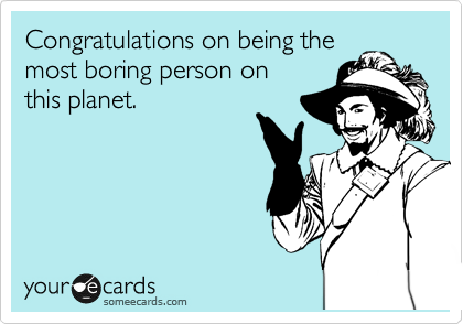 Congratulations on being the most boring person on this planet.
