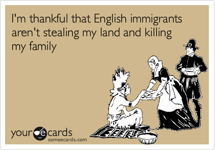 I'm thankful that English immigrants aren't stealing my land and killing my family