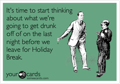It's time to start thinking about what we're going to get drunk off of on the last night before we leave for Holiday Break.