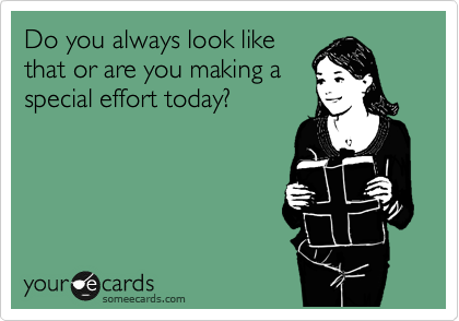 Do you always look like that or are you making a special effort today?