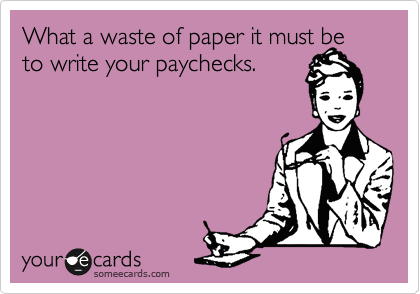 What a waste of paper it must be to write your paychecks.