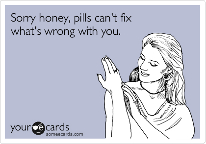 Sorry honey, pills can't fix  what's wrong with you.