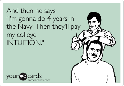 "And then he says              ""I'm gonna do 4 years in  the Navy. Then they'll pay my college INTUITION."""