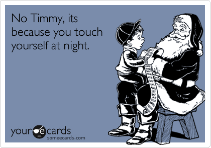 No Timmy, its because you touch yourself at night.