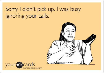 Sorry I didn't pick up. I was busy ignoring your calls.