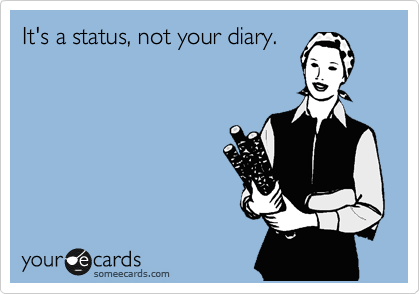 It's a status, not your diary.