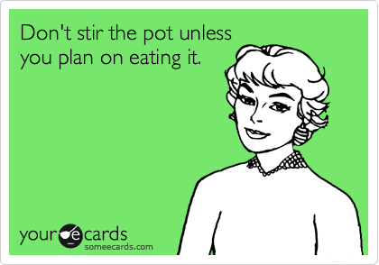 Don't stir the pot unless you plan on eating it.