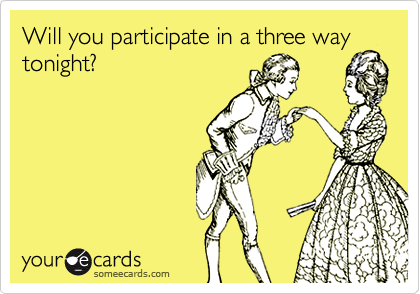 Will you participate in a three way tonight?