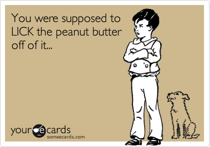 You were supposed to LICK the peanut butter off of it...
