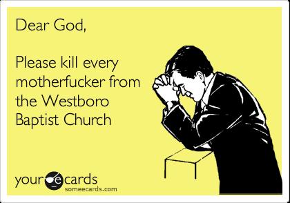 Dear God,  Please kill every motherfucker from the Westboro Baptist Church