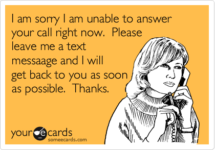 I am sorry I am unable to answer your call right now.  Please leave me a text messaage and I will get back to you as soon as possible.  Thanks.