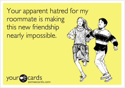 Your apparent hatred for my roommate is making this new friendship nearly impossible.