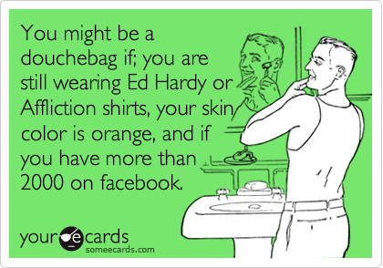 You might be a douchebag if; you are still wearing Ed Hardy or Affliction shirts, your skin color is orange, and if you have more than 2000 on facebook.