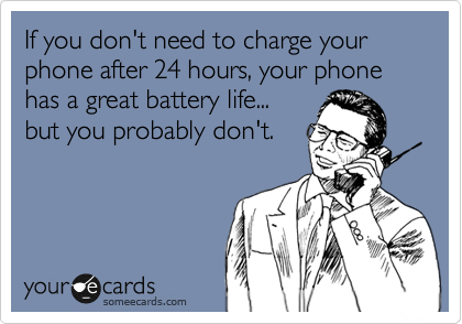 If you don't need to charge your phone after 24 hours, your phone has a great battery life... but you probably don't.