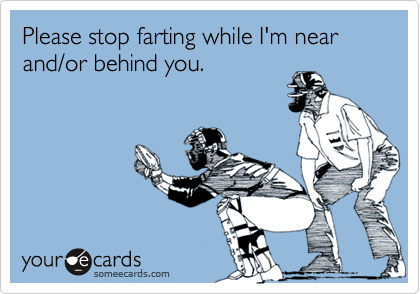 Please stop farting while I'm near and/or behind you.