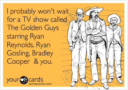 I probably won't wait for a TV show called The Golden Guys starring Ryan Reynolds, Ryan Gosling, Bradley Cooper  & you.