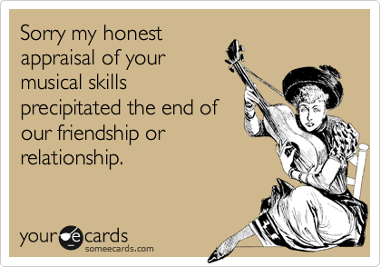 Sorry my honest appraisal of your musical skills precipitated the end of our friendship or relationship.