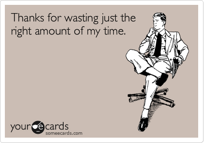 Thanks for wasting just the right amount of my time.