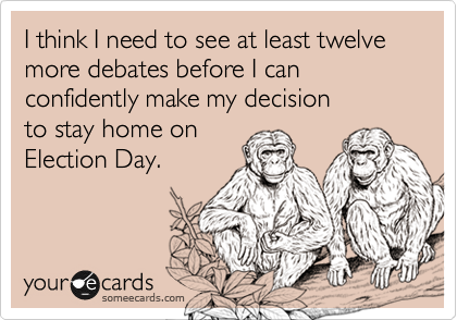 I think I need to see at least twelve more debates before I can confidently make my decision to stay home on  Election Day.