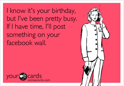 I know it's your birthday, but I've been pretty busy.   If I have time, I'll post something on your facebook wall.