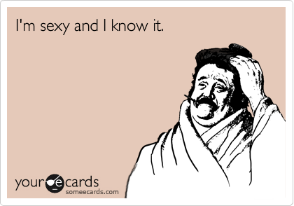 I'm sexy and I know it.