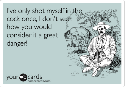 I've only shot myself in the cock once, I don't see how you would consider it a great danger!