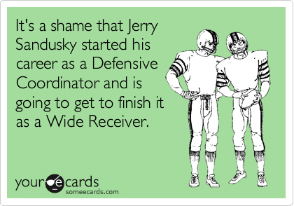 It's a shame that Jerry Sandusky started his career as a Defensive Coordinator and is going to get to finish it as a Wide Receiver.