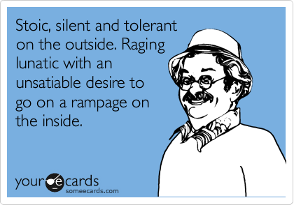Stoic, silent and tolerant on the outside. Raging lunatic with an unsatiable desire to go on a rampage on the inside.