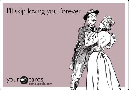 I'll skip loving you forever