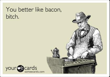 You better like bacon, bitch.