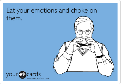 Eat your emotions and choke on them.