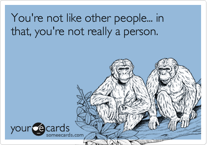 You're not like other people... in that, you're not really a person.