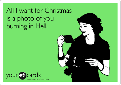 All I want for Christmas is a photo of you  burning in Hell.