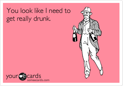 You look like I need to get really drunk.