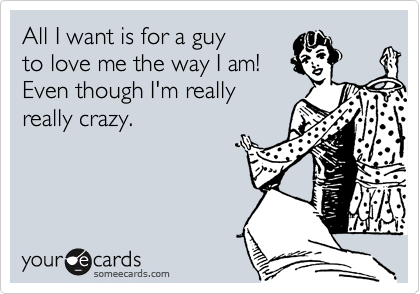 All I want is for a guy to love me the way I am! Even though I'm really really crazy.