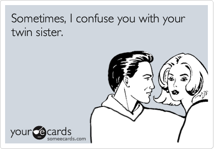 Sometimes, I confuse you with your twin sister.