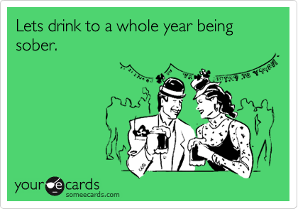 Lets drink to a whole year being sober.