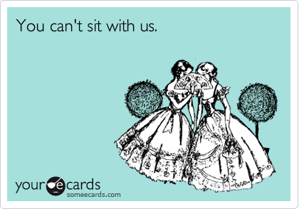You can't sit with us.