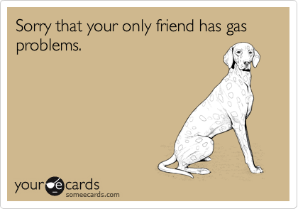 Sorry that your only friend has gas problems.