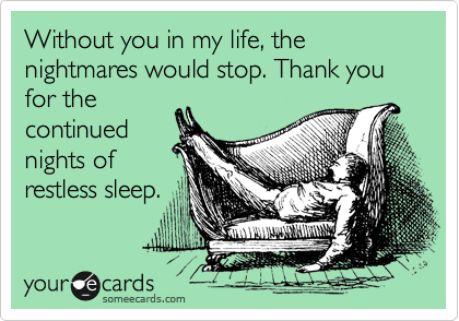 Without you in my life, the nightmares would stop. Thank you for the continued nights of restless sleep.