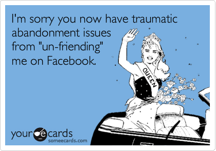 """I'm sorry you now have traumatic abandonment issues from """"un-friending"""" me on Facebook."""