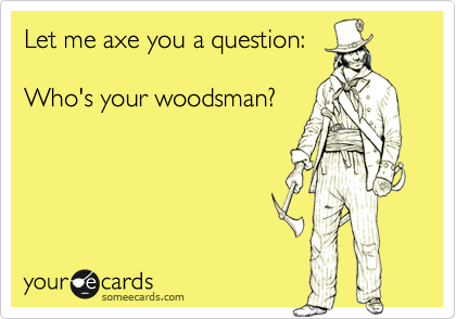Let me axe you a question:  Who's your woodsman?