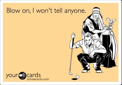 Blow on, I won't tell anyone.