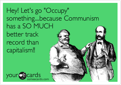 """Hey! Let's go """"Occupy"""" something....because Communism has a SO MUCH better track record than capitalism!!"""