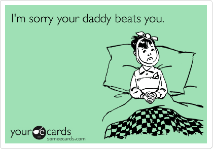 I'm sorry your daddy beats you.