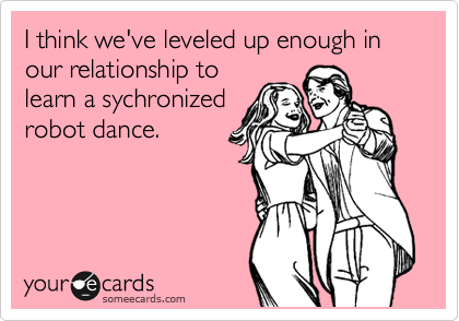 I think we've leveled up enough in our relationship to learn a sychronized robot dance.