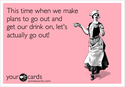 This time when we make plans to go out and get our drink on, let's actually go out!