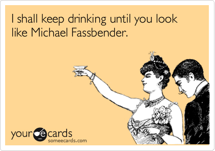 I shall keep drinking until you look like Michael Fassbender.