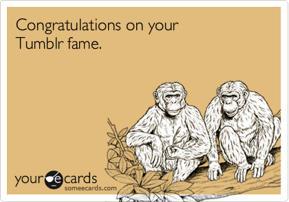 Congratulations on your  Tumblr fame.